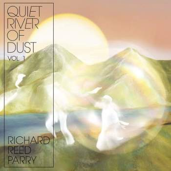Richard Reed Parry - Quiet River of Dust Vol. 1