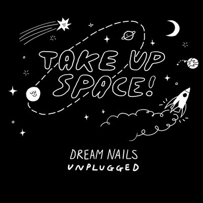 Dream Nails - Take Up Space: Dream Nails Unplugged