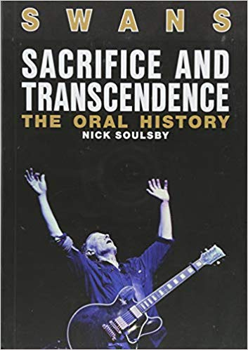 Swans: Sacrifice And Transcendence - The Oral History by Nick Soulsby
