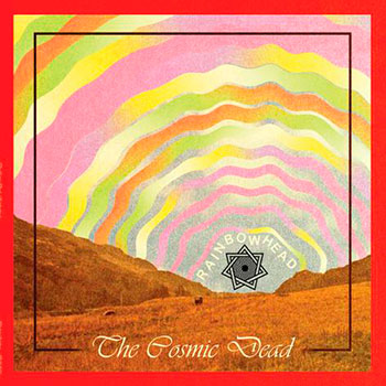 The Cosmic Dead - Rainbowhead