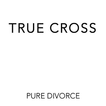 True Cross - Pure Divorce