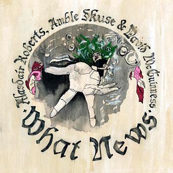 Alasdair Roberts, Amble Skuse & David McGuinness - What News